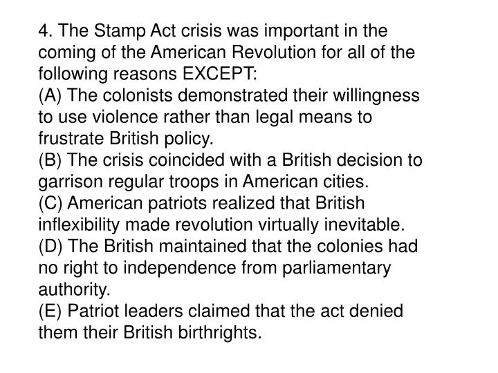 4. The Stamp Act crisis was important in the coming of the American Revolution for all of the following reasons EXCEPT: