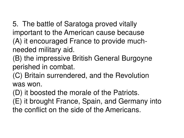 5.  The battle of Saratoga proved vitally important to the American cause because
