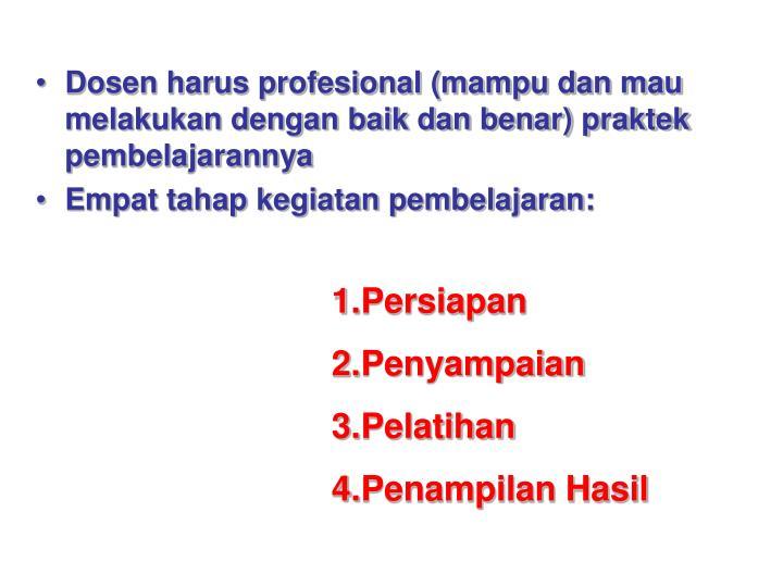 Dosen harus profesional (mampu dan mau melakukan dengan baik dan benar) praktek pembelajarannya