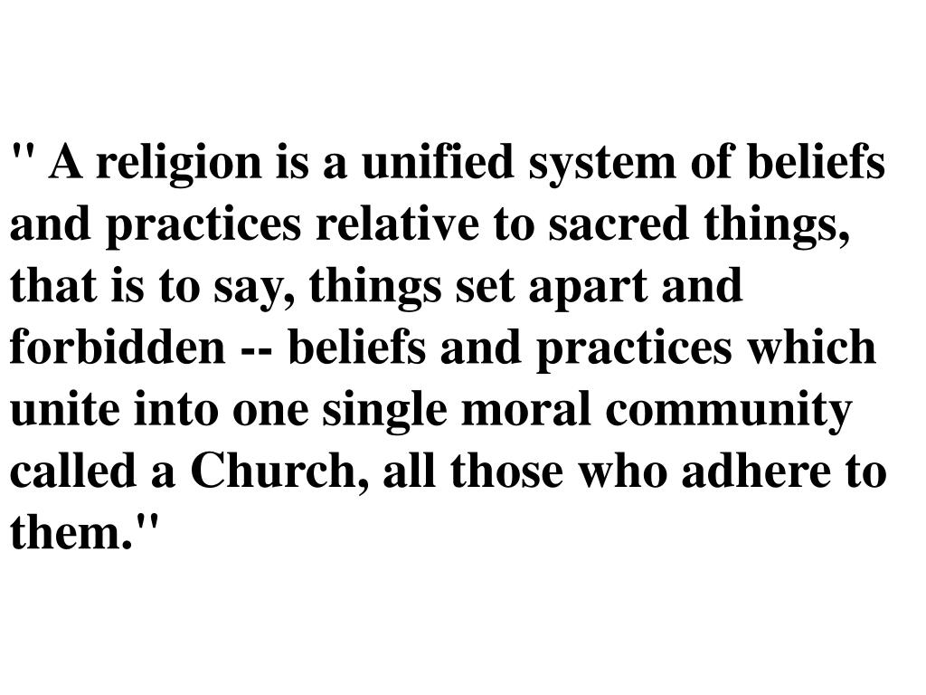 """"""" A religion is a unified system of beliefs and practices relative to sacred things, that is to say, things set apart and forbidden -- beliefs and practices which unite into one single moral community called a Church, all those who adhere to them."""""""