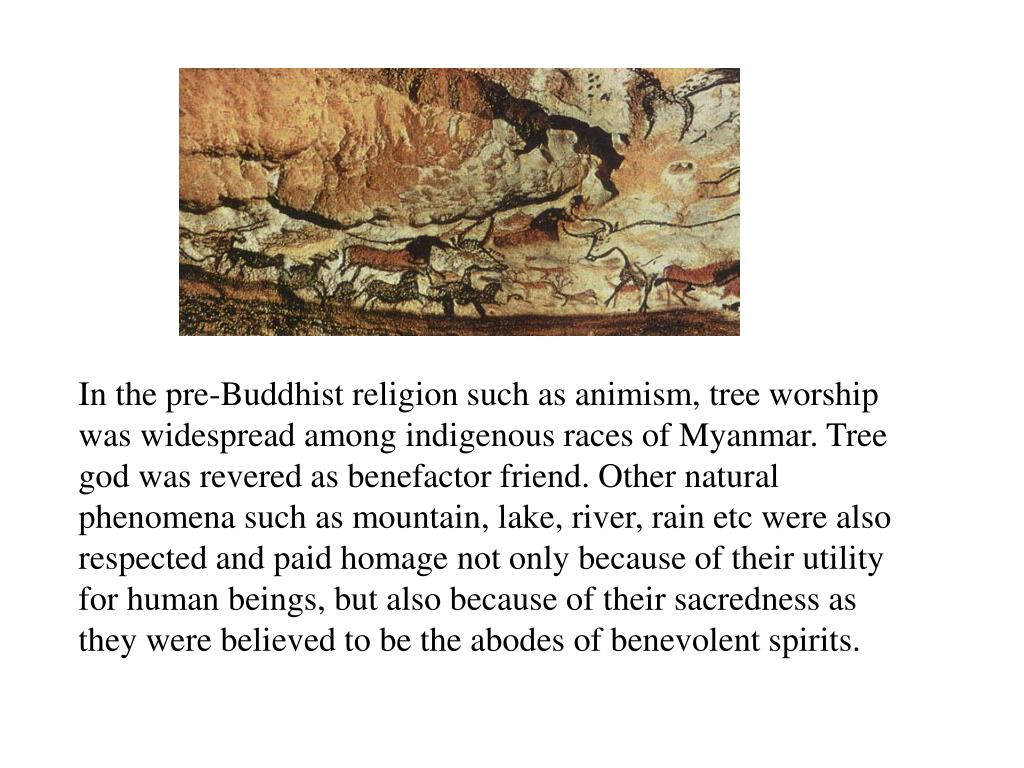 In the pre-Buddhist religion such as animism, tree worship was widespread among indigenous races of Myanmar. Tree god was revered as benefactor friend. Other natural phenomena such as mountain, lake, river, rain etc were also respected and paid homage not only because of their utility for human beings, but also because of their sacredness as they were believed to be the abodes of benevolent spirits.