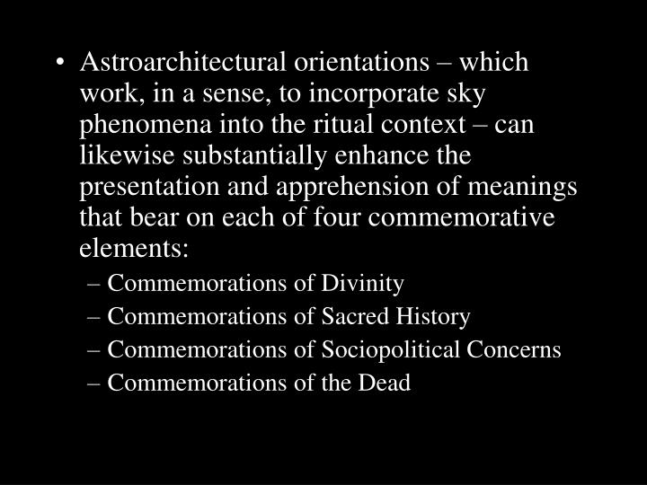 Astroarchitectural orientations – which work, in a sense, to incorporate sky phenomena into the ritual context – can likewise substantially enhance the presentation and apprehension of meanings that bear on each of four commemorative elements: