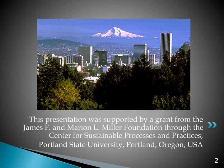This presentation was supported by a grant from the James F. and Marion L. Miller Foundation through the Center for Sustainable Processes and Practices,