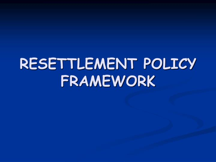 RESETTLEMENT POLICY FRAMEWORK