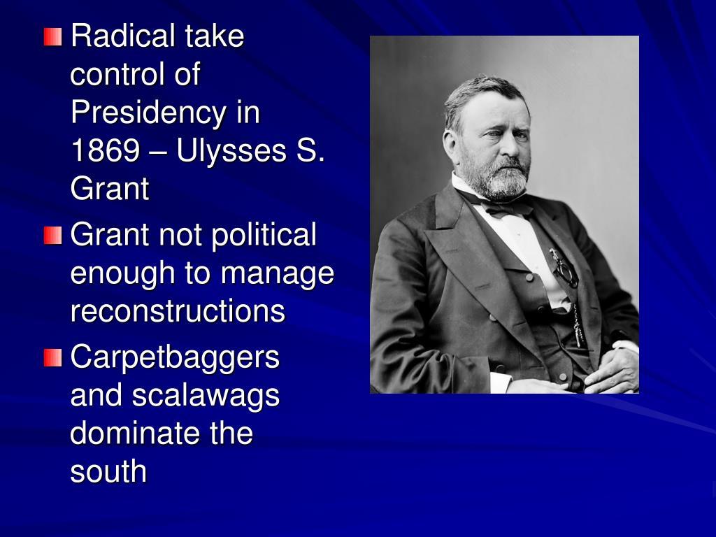Radical take control of Presidency in 1869 – Ulysses S. Grant