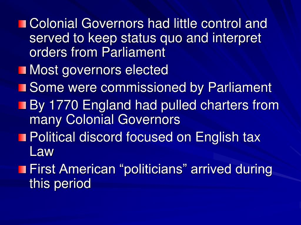 Colonial Governors had little control and served to keep status quo and interpret orders from Parliament