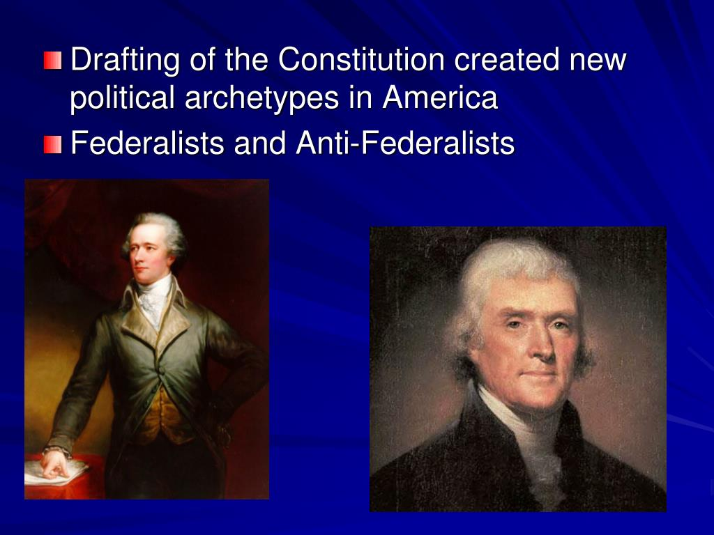 Drafting of the Constitution created new political archetypes in America