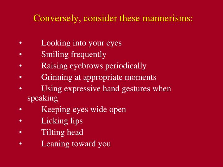 Conversely, consider these mannerisms:
