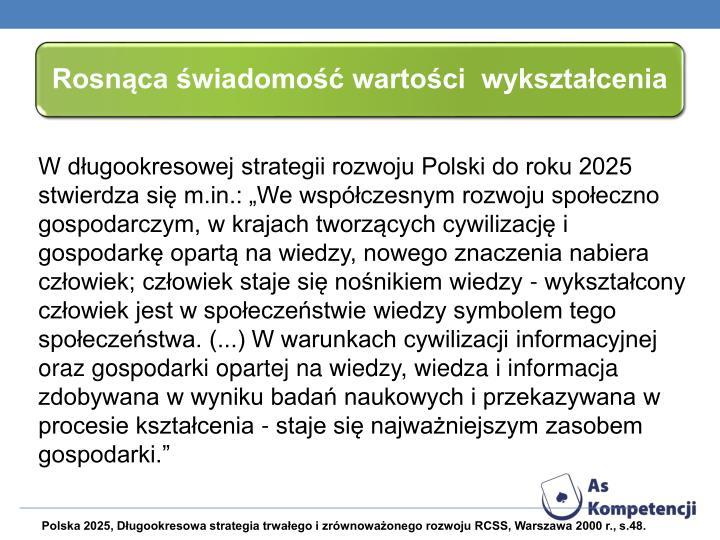 W dugookresowej strategii rozwoju Polski do roku 2025 stwierdza si m.in.: We wspczesnym rozwoju spoeczno gospodarczym, w krajach tworzcych cywilizacj i gospodark opart na wiedzy, nowego znaczenia nabiera czowiek;