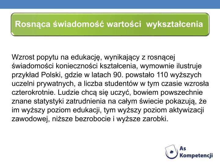 Wzrost popytu na edukacj, wynikajcy z rosncej wiadomoci koniecznoci ksztacenia, wymownie ilustruje przykad Polski, gdzie w latach 90. powstao 110 wyszych uczelni prywatnych, a liczba studentw w tym czasie wzrosa czterokrotnie. Ludzie chc si uczy, bowiem powszechnie znane statystyki zatrudnienia na caym wiecie pokazuj, e im wyszy poziom edukacji, tym wyszy poziom aktywizacji zawodowej, nisze bezrobocie i wysze zarobki.