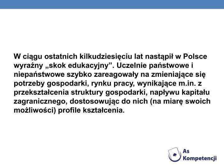 W cigu ostatnich kilkudziesiciu lat nastpi w Polsce wyrany skok edukacyjny. Uczelnie pastwowe i niepastwowe szybko zareagoway na zmieniajce si potrzeby gospodarki, rynku pracy, wynikajce m.in. z przeksztacenia struktury gospodarki, napywu kapitau zagranicznego, dostosowujc do nich (na miar swoich moliwoci) profile ksztacenia.