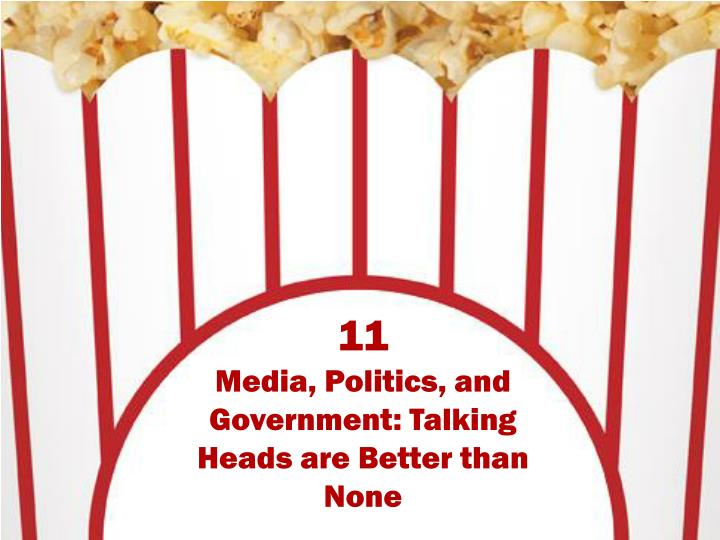 11 media politics and government talking heads are better than none