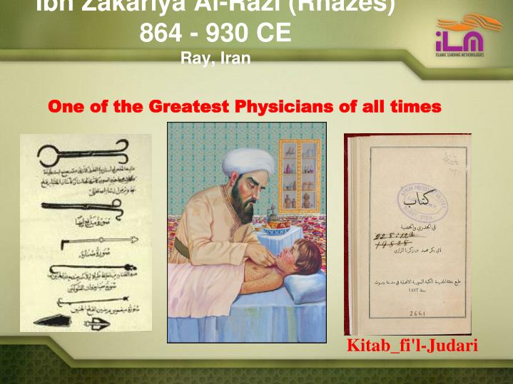 Ibn Zakariya Al-Razi (Rhazes)  864 - 930 CE