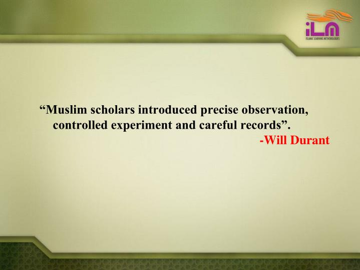 """Muslim scholars introduced precise observation, controlled experiment and careful records""."