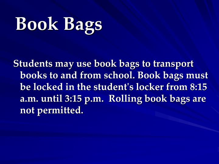 Students may use book bags to transport books to and from school. Book bags must be locked in the student's locker from 8:15 a.m. until 3:15 p.m. Rolling book bags are not permitted.