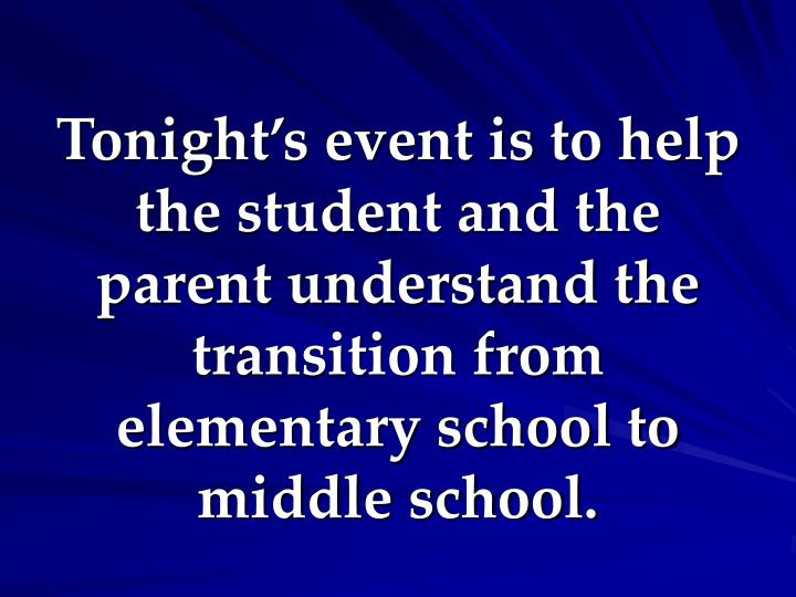 Tonight's event is to help the student and the parent understand the transition from elementary school to middle school.