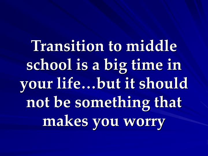 Transition to middle school is a big time in your life…but it should not be something that makes you worry