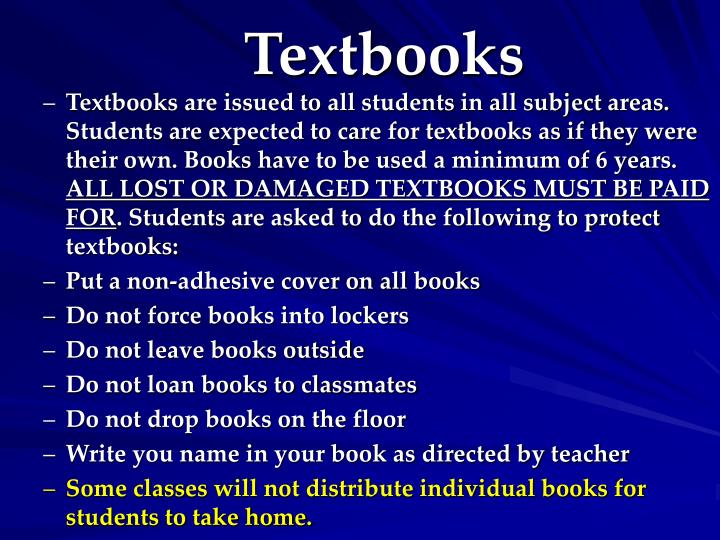 Textbooks are issued to all students in all subject areas. Students are expected to care for textbooks as if they were their own. Books have to be used a minimum of 6 years.