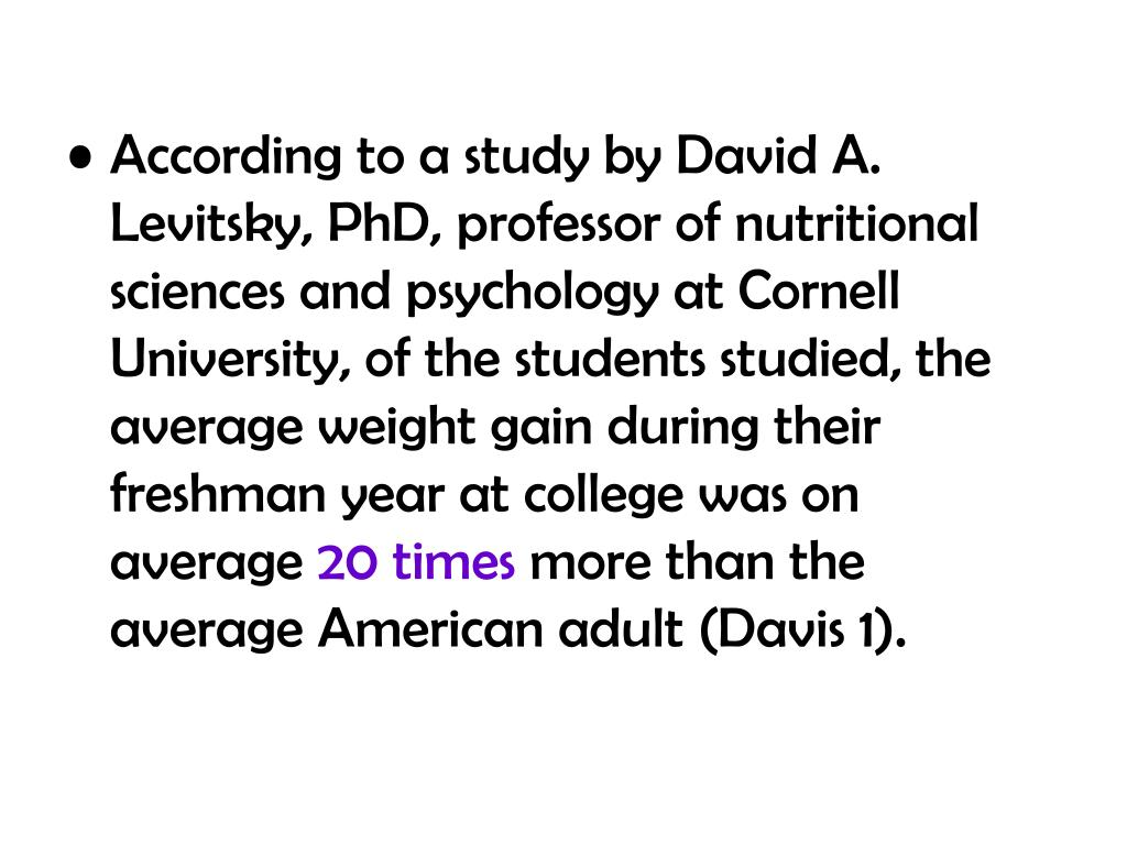 According to a study by David A. Levitsky, PhD, professor of nutritional sciences and psychology at Cornell University, of the students studied, the average weight gain during their freshman year at college was on average