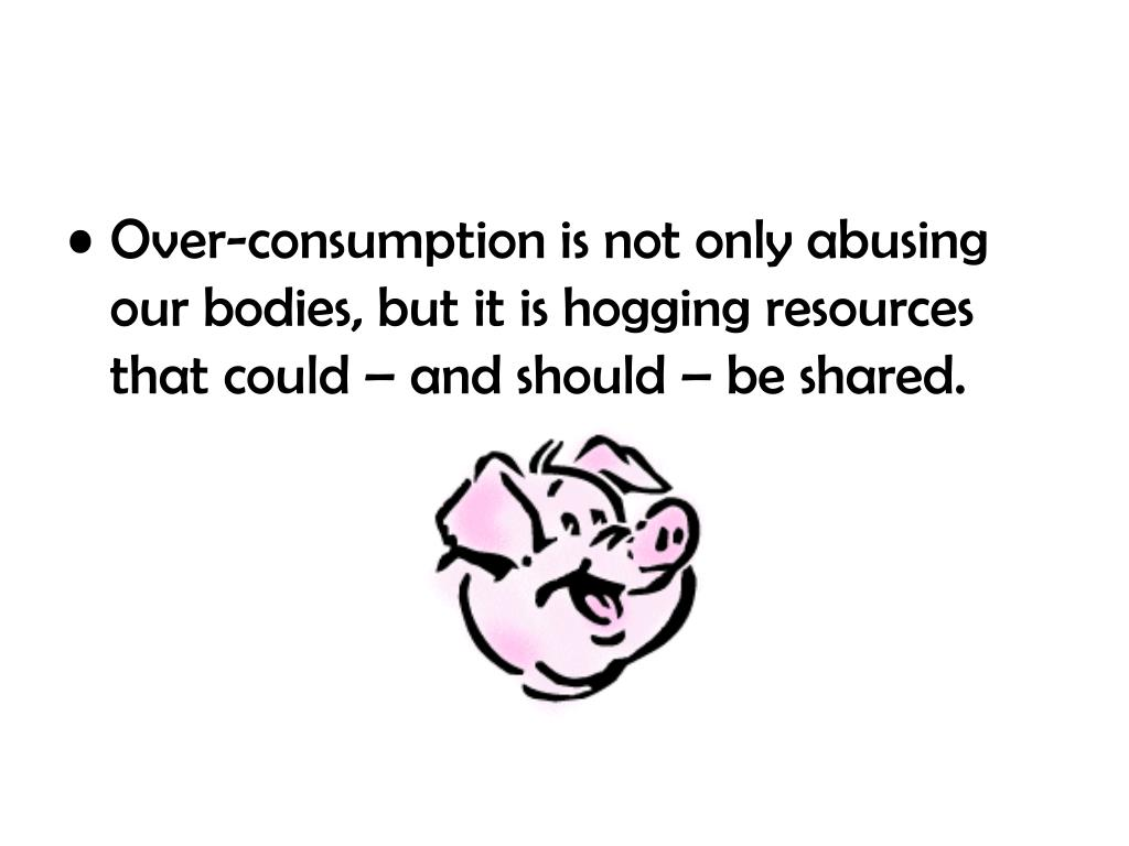 Over-consumption is not only abusing our bodies, but it is hogging resources that could – and should – be shared.