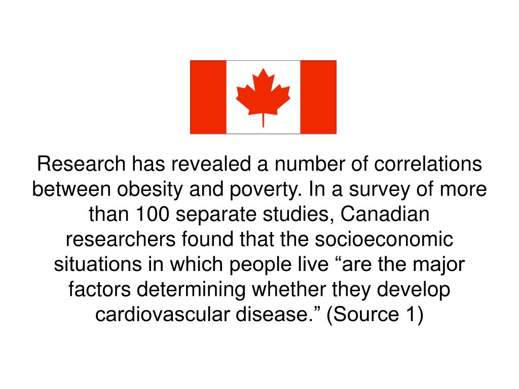 """Research has revealed a number of correlations between obesity and poverty. In a survey of more than 100 separate studies, Canadian researchers found that the socioeconomic situations in which people live """"are the major factors determining whether they develop cardiovascular disease."""" (Source 1)"""