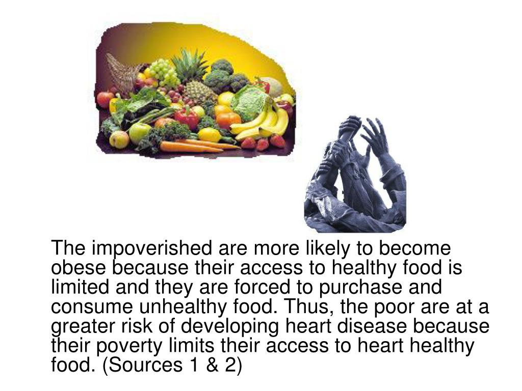 The impoverished are more likely to become obese because their access to healthy food is limited and they are forced to purchase and consume unhealthy food. Thus, the poor are at a greater risk of developing heart disease because their poverty limits their access to heart healthy food. (Sources 1 & 2)