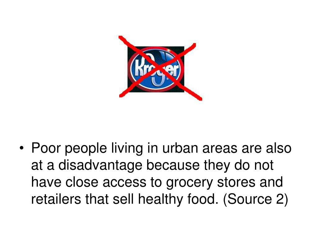 Poor people living in urban areas are also at a disadvantage because they do not have close access to grocery stores and retailers that sell healthy food. (Source 2)