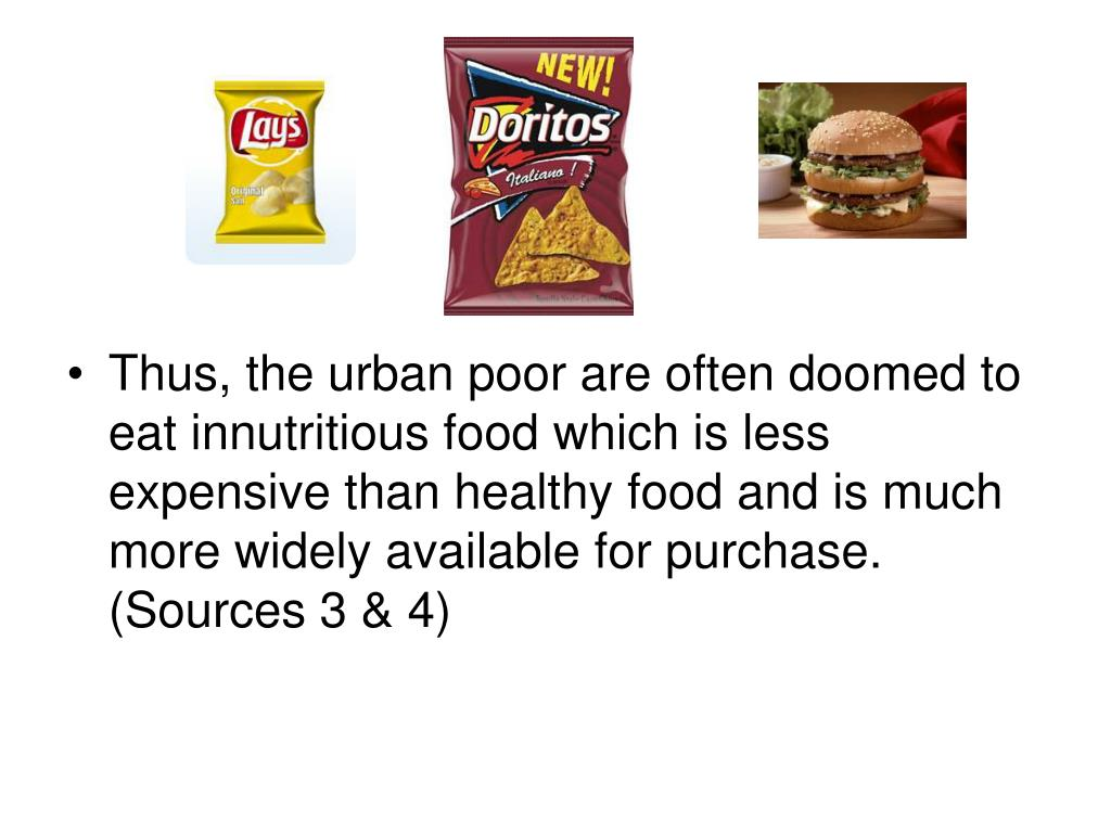 Thus, the urban poor are often doomed to eat innutritious food which is less expensive than healthy food and is much more widely available for purchase. (Sources 3 & 4)