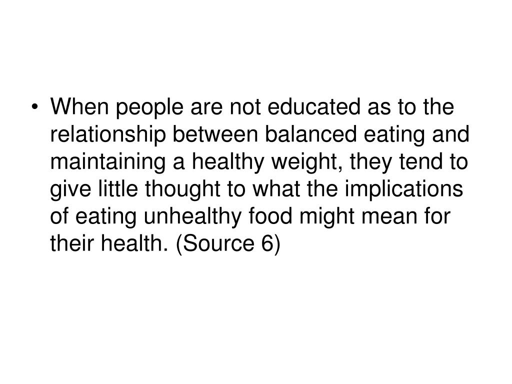 When people are not educated as to the relationship between balanced eating and maintaining a healthy weight, they tend to give little thought to what the implications of eating unhealthy food might mean for their health. (Source 6)