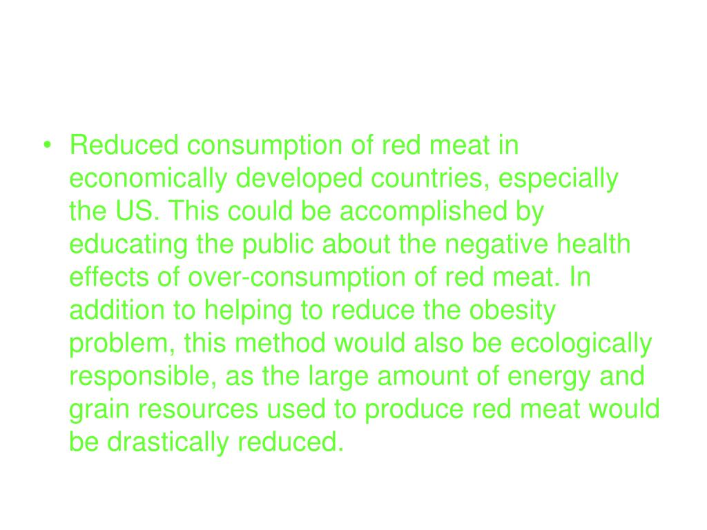 Reduced consumption of red meat in economically developed countries, especially the US. This could be accomplished by educating the public about the negative health effects of over-consumption of red meat. In addition to helping to reduce the obesity problem, this method would also be ecologically responsible, as the large amount of energy and grain resources used to produce red meat would be drastically reduced.