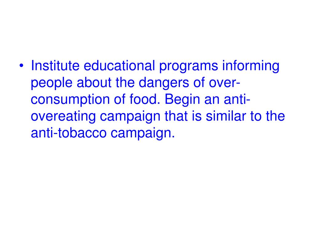 Institute educational programs informing people about the dangers of over-consumption of food. Begin an anti-overeating campaign that is similar to the anti-tobacco campaign.