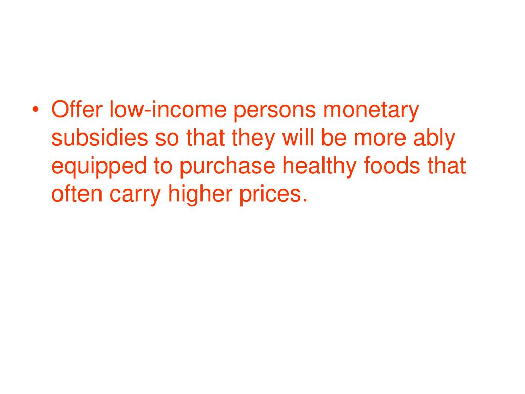 Offer low-income persons monetary subsidies so that they will be more ably equipped to purchase healthy foods that often carry higher prices.