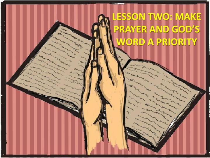 LESSON TWO: MAKE PRAYER AND GOD'S WORD A PRIORITY