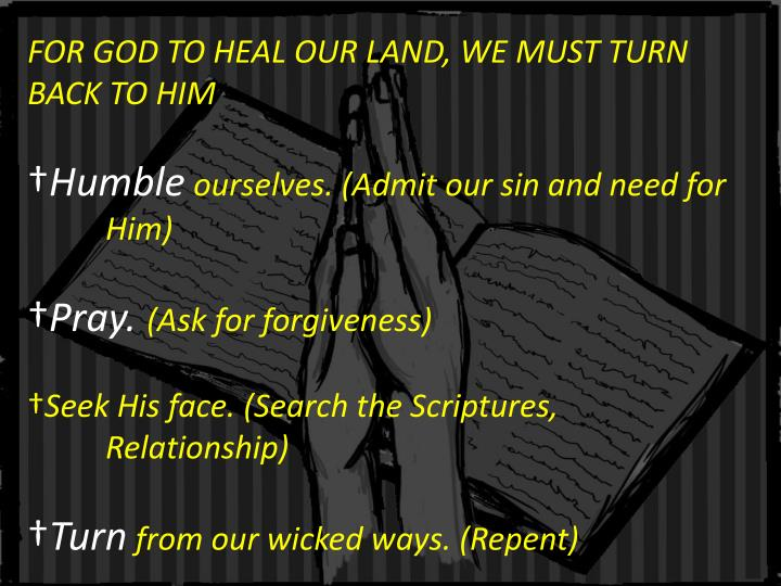 FOR GOD TO HEAL OUR LAND, WE MUST TURN BACK TO HIM