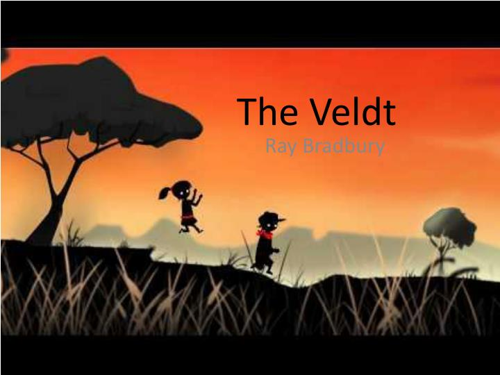 the veldt by ray bradburry essay Down in africa: exploring 'the veldt' by ray bradbury we spend a lot of time as kids fantasizing of far-off lands and exotic creatures but what if you had some way to make those dreams closer to .