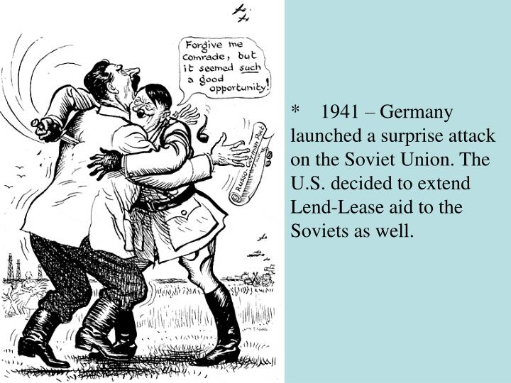 *    1941 – Germany launched a surprise attack on the Soviet Union. The U.S. decided to extend Lend-Lease aid to the Soviets as well.