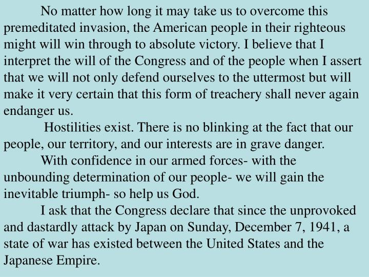 No matter how long it may take us to overcome this premeditated invasion, the American people in their righteous might will win through to absolute victory. I believe that I interpret the will of the Congress and of the people when I assert that we will not only defend ourselves to the uttermost but will make it very certain that this form of treachery shall never again endanger us.