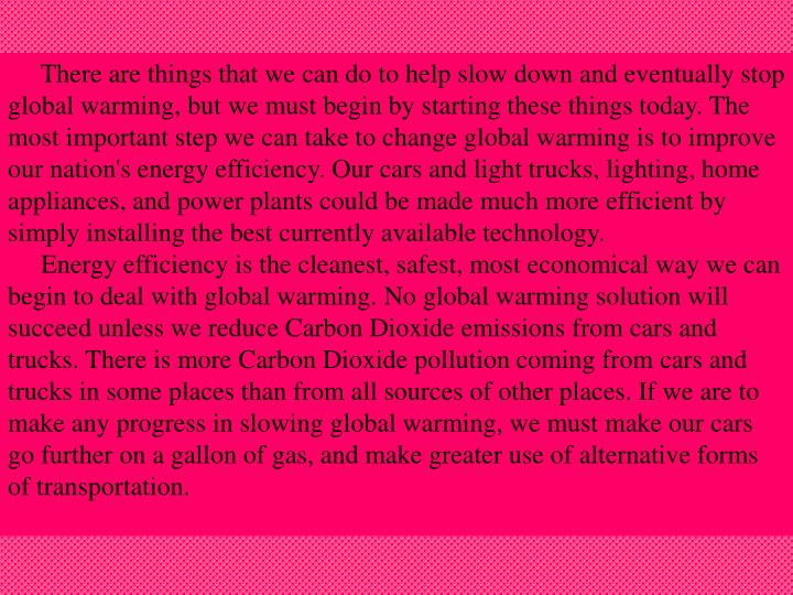 There are things that we can do to help slow down and eventually stop global warming, but we must begin by starting these things today. The most important step we can take to change global warming is to improve our nation's energy efficiency. Our cars and light trucks, lighting, home appliances, and power plants could be made much more efficient by simply installing the best currently available technology.