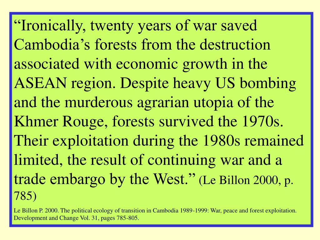 """""""Ironically, twenty years of war saved Cambodia's forests from the destruction associated with economic growth in the ASEAN region. Despite heavy US bombing and the murderous agrarian utopia of the Khmer Rouge, forests survived the 1970s. Their exploitation during the 1980s remained limited, the result of continuing war and a trade embargo by the West."""""""