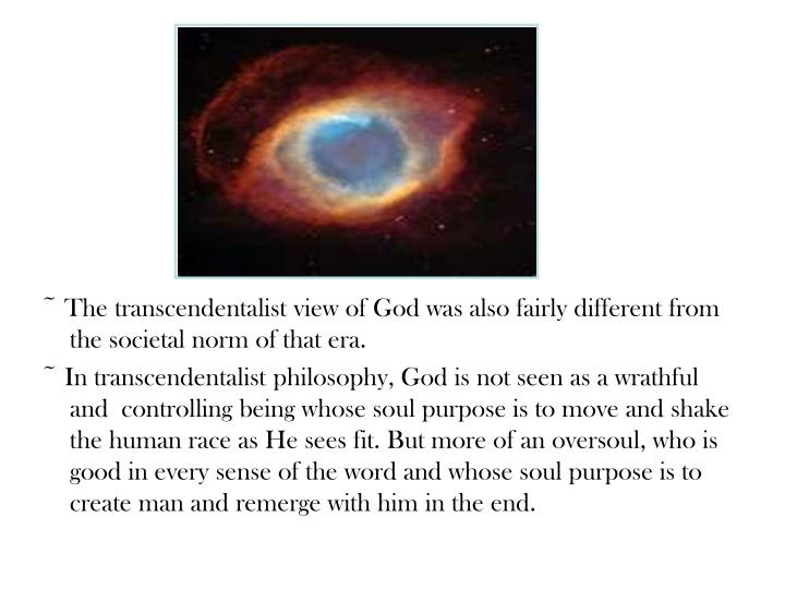 ~ The transcendentalist view of God was also fairly different from the societal norm of that era.