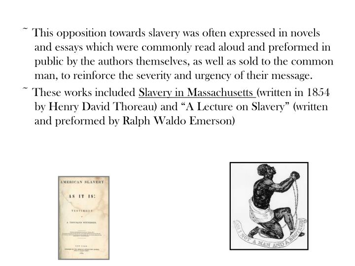 ~ This opposition towards slavery was often expressed in novels and essays which were commonly read aloud and preformed in public by the authors themselves, as well as sold to the common man, to reinforce the severity and urgency of their message.