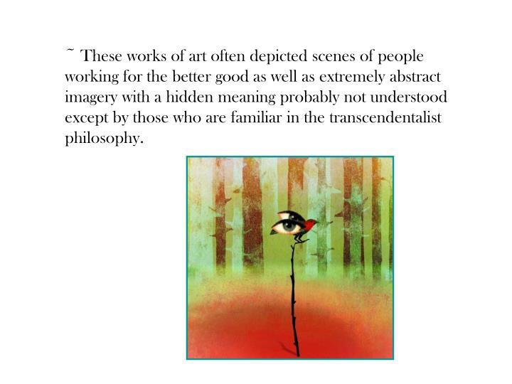 ~ These works of art often depicted scenes of people working for the better good as well as extremely abstract imagery with a hidden meaning probably not understood except by those who are familiar in the transcendentalist philosophy.