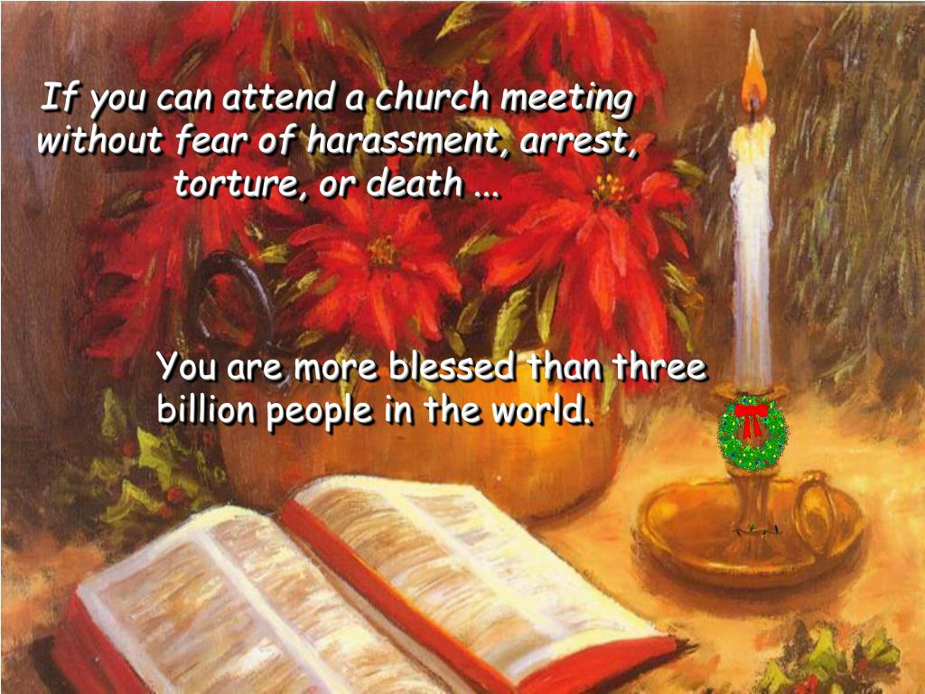 If you can attend a church meeting without fear of harassment, arrest, torture, or death ...