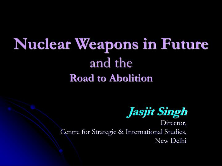 Nuclear weapons in future and the road to abolition