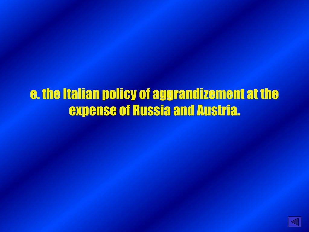 e. the Italian policy of aggrandizement at the expense of Russia and Austria.