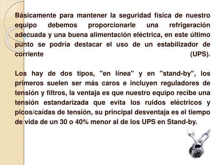 Básicamente para mantener la seguridad física de nuestro equipo debemos proporcionarle unarefrigeración adecuaday una buena alimentación eléctrica, en este último punto se podría destacar el uso de un estabilizador de corriente (UPS).