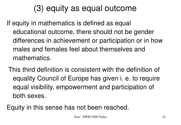 If equity in mathematics is defined as equal educational outcome, there should not be gender differences in achievement or participation or in how males and females feel about themselves and mathematics.