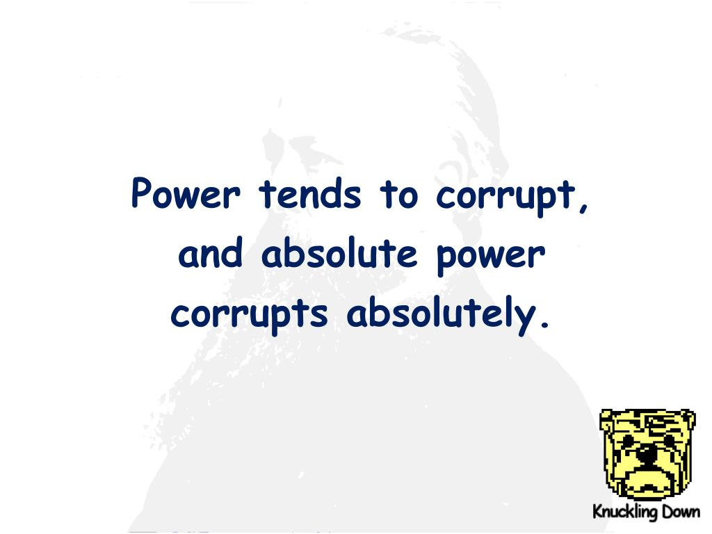 Power tends to corrupt,