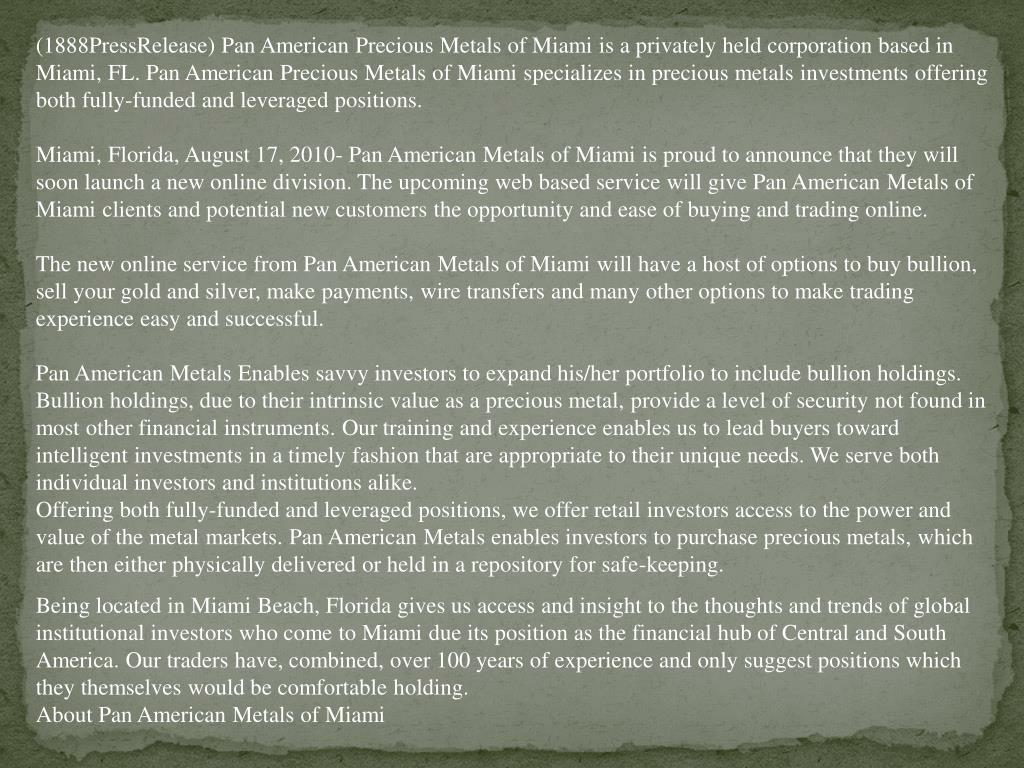 (1888PressRelease) Pan American Precious Metals of Miami is a privately held corporation based in Miami, FL. Pan American Precious Metals of Miami specializes in precious metals investments offering both fully-funded and leveraged positions.