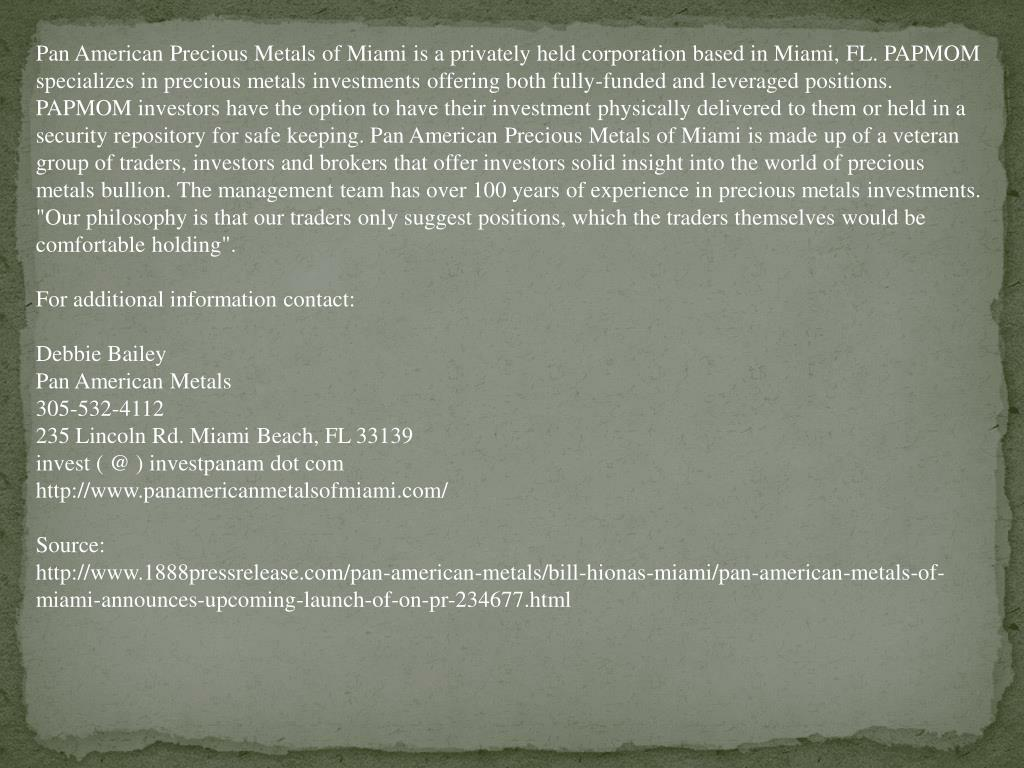 """Pan American Precious Metals of Miami is a privately held corporation based in Miami, FL. PAPMOM specializes in precious metals investments offering both fully-funded and leveraged positions. PAPMOM investors have the option to have their investment physically delivered to them or held in a security repository for safe keeping. Pan American Precious Metals of Miami is made up of a veteran group of traders, investors and brokers that offer investors solid insight into the world of precious metals bullion. The management team has over 100 years of experience in precious metals investments. """"Our philosophy is that our traders only suggest positions, which the traders themselves would be comfortable holding""""."""